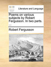 Poems on Various Subjects by Robert Fergusson. in Two Parts. by Robert Fergusson