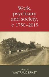 Work, Psychiatry and Society, <i>c</i>. 1750-2015