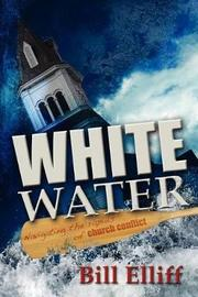 Whitewater/Navigating the Rapids of Church Conflict by Bill Elliff