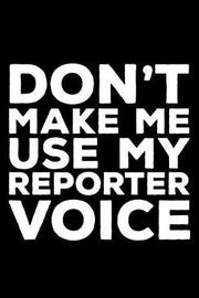Don't Make Me Use My Reporter Voice by Creative Juices Publishing