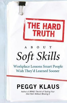 The Hard Truth About Soft Skills by Peggy Klaus