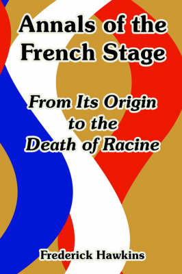 Annals of the French Stage: From Its Origin to the Death of Racine by Frederick Hawkins image