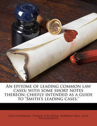 "An Epitome of Leading Common Law Cases; With Some Short Notes Thereon: Chiefly Intended as a Guide to ""Smith's Leading Cases,"" by John Indermaur"