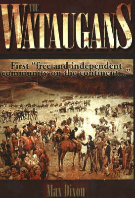 Wataugans: First Free and Independent Community on the Continent... by Max Dixon