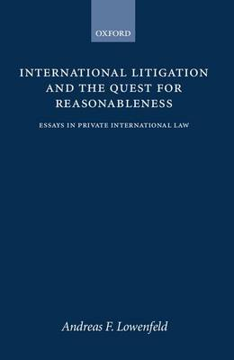 International Litigation and the Quest for Reasonableness by Andreas F Lowenfeld