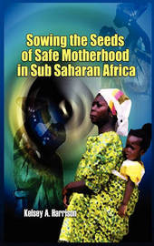 Sowing the Seeds of Safe Motherhood in Sub-Saharan Africa by Kelsey A Harrison