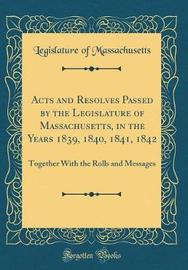 Acts and Resolves Passed by the Legislature of Massachusetts, in the Years 1839, 1840, 1841, 1842 by Legislature of Massachusetts image