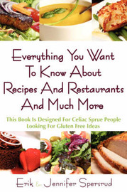 Everything You Want to Know about Recipes and Restaurants and Much More: This Book Is Designed for Celiac Sprue People Looking for Gluten Free Ideas by Erik Spersrud