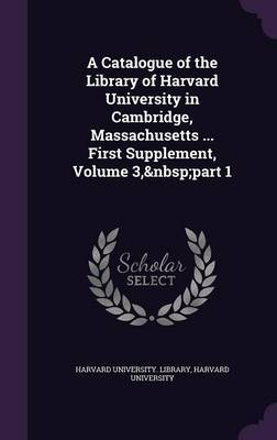 A Catalogue of the Library of Harvard University in Cambridge, Massachusetts ... First Supplement, Volume 3, Part 1