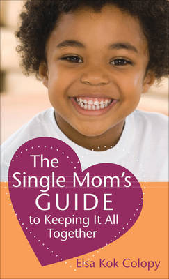 The Single Mom's Guide to Keeping it All Together by Elsa Kok Colopy