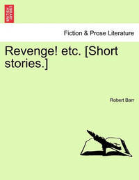 Revenge! Etc. [Short Stories.] by Robert Barr