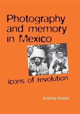 Photography and Memory in Mexico by Andrea Noble