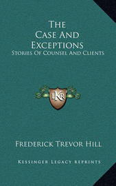 The Case and Exceptions: Stories of Counsel and Clients by Frederick Trevor Hill