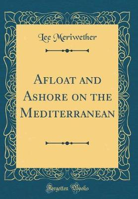 Afloat and Ashore on the Mediterranean (Classic Reprint) by Lee Meriwether