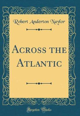 Across the Atlantic (Classic Reprint) by Robert Anderton Naylor