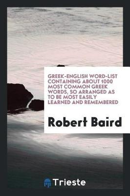 Greek-English Word-List Containing about 1000 Most Common Greek Words, So Arranged as to Be Most Easily Learned and Remembered by Robert Baird