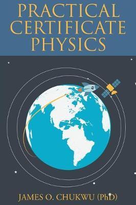 Practical Certificate Physics by James O Chukwu (Phd)