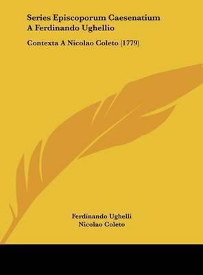 Series Episcoporum Caesenatium a Ferdinando Ughellio: Contexta a Nicolao Coleto (1779) by Ferdinando Ughelli