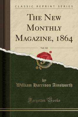 The New Monthly Magazine, 1864, Vol. 132 (Classic Reprint) by William , Harrison Ainsworth