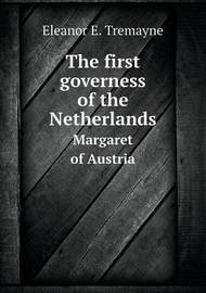 The First Governess of the Netherlands Margaret of Austria by Eleanor E Tremayne