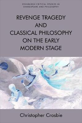 Revenge Tragedy and Classical Philosophy on the Early Modern Stage by Christopher Crosbie