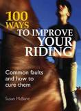 100 Ways to Improve Your Riding: Common Faults and How to Cure Them by Susan McBane