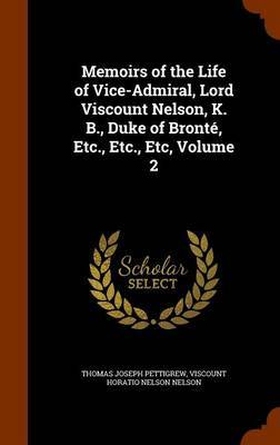 Memoirs of the Life of Vice-Admiral, Lord Viscount Nelson, K. B., Duke of Bronte, Etc., Etc., Etc, Volume 2 by Thomas Joseph Pettigrew