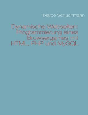 Dynamische Webseiten: Programmierung Eines Browsergames Mit HTML, PHP Und MySQL by Marco Schuchmann