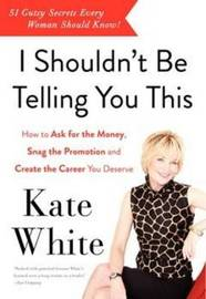I Shouldn't Be Telling You This by Kate White