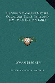 Six Sermons on the Nature, Occasions, Signs, Evils and Remedy of Intemperance by Lyman Beecher