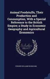 Animal Foodstuffs, Their Production and Consumption, with a Special Reference to the British Empire; A Study in Economic Geography and Agricultural Economics by Edward William Shanahan