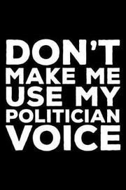 Don't Make Me Use My Politician Voice by Creative Juices Publishing