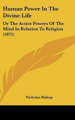 Human Power In The Divine Life: Or The Active Powers Of The Mind In Relation To Religion (1871) by Nicholas Bishop image