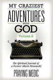 My Craziest Adventures with God - Volume 2 by Praying Medic