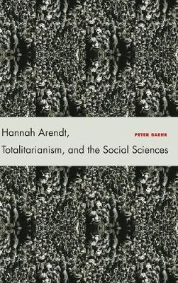 Hannah Arendt, Totalitarianism, and the Social Sciences by Peter Baehr