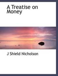 A Treatise on Money by J.Shield Nicholson