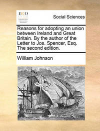 Reasons for Adopting an Union Between Ireland and Great Britain. by the Author of the Letter to Jos. Spencer, Esq. the Second Edition. by William Johnson