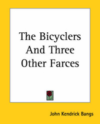 The Bicyclers And Three Other Farces by John Kendrick Bangs