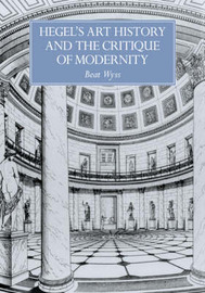 Hegel's Art History and the Critique of Modernity by Beat Wyss