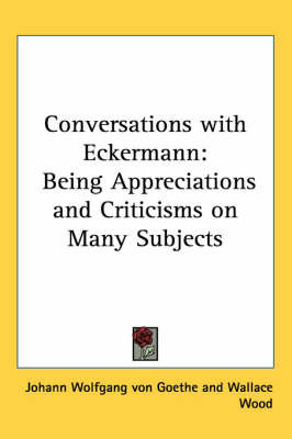 Conversations with Eckermann: Being Appreciations and Criticisms on Many Subjects by Johann Wolfgang von Goethe