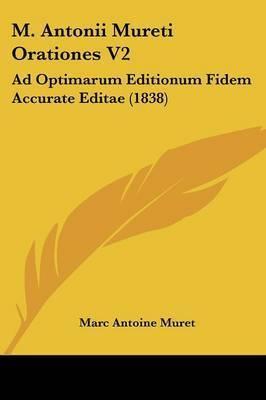 M. Antonii Mureti Orationes V2: Ad Optimarum Editionum Fidem Accurate Editae (1838) by Marc Antoine Muret