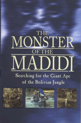 The Monster of the Madidi: Searching for the Giant Ape of the Bolivian Jungle by Simon Chapman