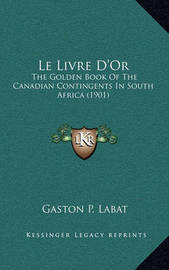 Le Livre D'Or: The Golden Book of the Canadian Contingents in South Africa (1901) by Gaston P Labat