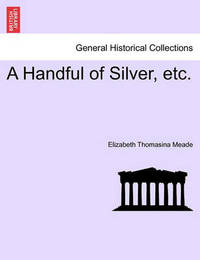 A Handful of Silver, Etc. by Elizabeth Thomasina Meade