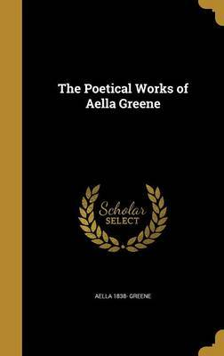 The Poetical Works of Aella Greene by Aella 1838- Greene