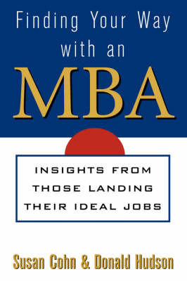 Finding Your Way with an MBA: Trade Secrets from Those Who Made it by Susan Cohn