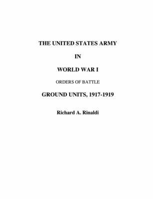 The US Army in World War I - Orders of Battle by Richard, A Rinaldi