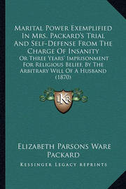 Marital Power Exemplified in Mrs. Packard's Trial and Self-Defense from the Charge of Insanity: Or Three Years' Imprisonment for Religious Belief, by the Arbitrary Will of a Husband (1870) by Elizabeth Parsons Ware Packard