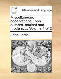 Miscellaneous Observations Upon Authors, Ancient and Modern. ... Volume 1 of 2 by John Jortin