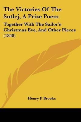 The Victories Of The Sutlej, A Prize Poem: Together With The Sailor's Christmas Eve, And Other Pieces (1848) by Henry F Brooks image